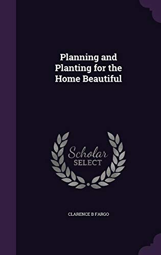 Planning and Planting for the Home Beautiful: Clarence B Fargo