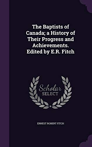 9781355304098: The Baptists of Canada; A History of Their Progress and Achievements. Edited by E.R. Fitch