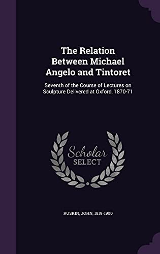 9781355362852: The Relation Between Michael Angelo and Tintoret: Seventh of the Course of Lectures on Sculpture Delivered at Oxford, 1870-71