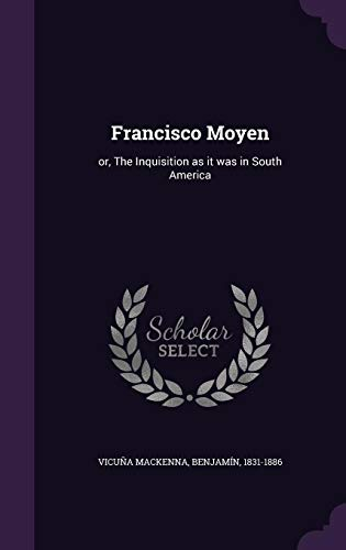 Francisco Moyen: Or, the Inquisition as It: Benjamin 1831-1886 Vicuna