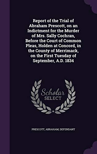 9781355390220: Report of the Trial of Abraham Prescott, on an Indictment for the Murder of Mrs. Sally Cochran, Before the Court of Common Pleas, Holden at Concord, ... on the First Tuesday of September, A.D. 1834