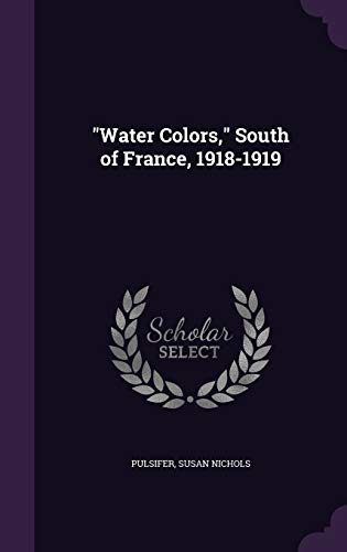 Water Colors, South of France, 1918-1919 (Hardback): Pulsifer Susan Nichols