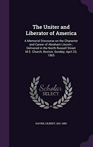 9781355557876: The Uniter and Liberator of America: A Memorial Discourse on the Character and Career of Abraham Lincoln; Delivered in the North Russell Street M.E. Church, Boston, Sunday, April 23, 1865