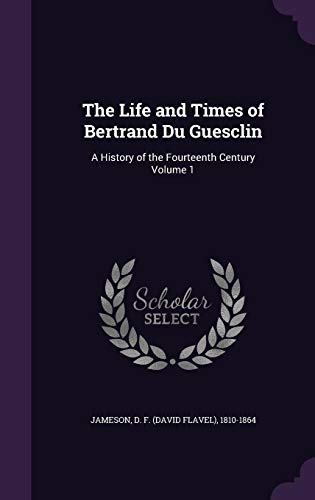 9781355573227: The Life and Times of Bertrand Du Guesclin: A History of the Fourteenth Century Volume 1