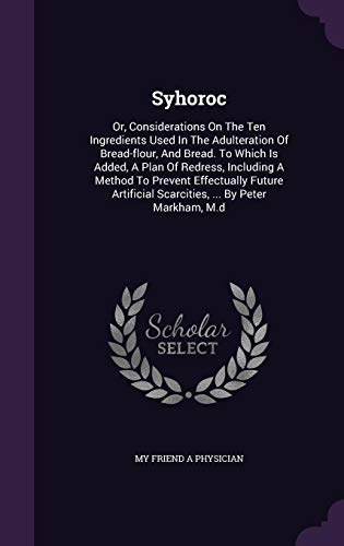 9781355669388: Syhoroc: Or, Considerations on the Ten Ingredients Used in the Adulteration of Bread-Flour, and Bread. to Which Is Added, a Plan of Redress, Including ... Scarcities, ... by Peter Markham, M.D