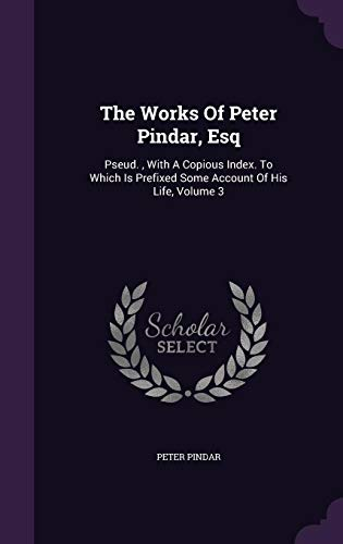 The Works of Peter Pindar, Esq: Pseud.,: Peter Pindar