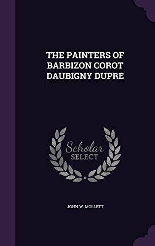 The Painters of Barbizon Corot Daubigny Dupre: John W Mollett