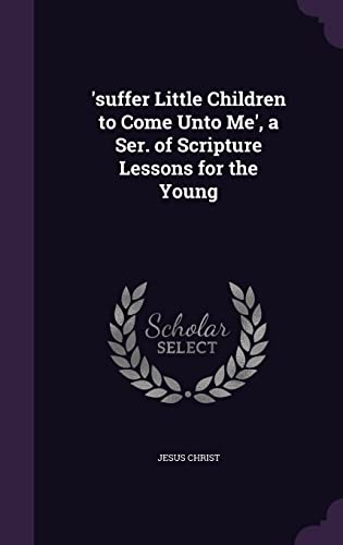 9781355757160: 'Suffer Little Children to Come Unto Me', a Ser. of Scripture Lessons for the Young