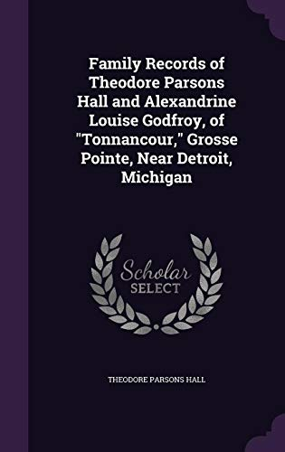 Stock image for Family Records of Theodore Parsons Hall and Alexandrine Louise Godfroy, of Tonnancour, Grosse Pointe, Near Detroit, Michigan (Hardback) for sale by Book Depository hard to find