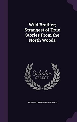 Wild Brother; Strangest of True Stories from: William Lyman Underwood