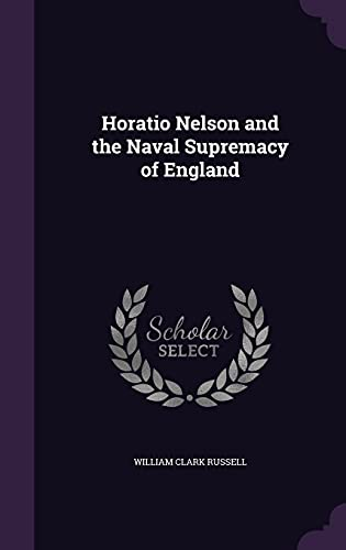 Horatio Nelson and the Naval Supremacy of: William Clark Russell