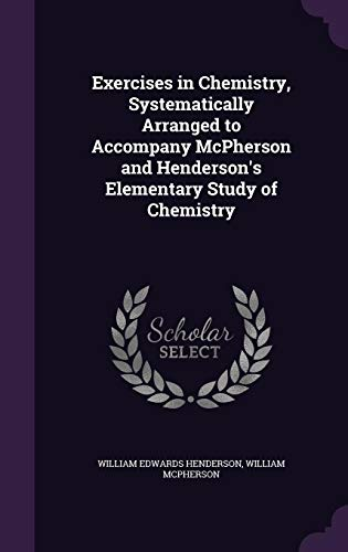 Exercises in Chemistry, Systematically Arranged to Accompany: William Edwards Henderson,