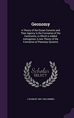 9781355970408: Geonomy: A Theory of the Ocean Currents and Their Agency in the Formation of the Continents; To Which Is Added Astrogenea: A New Theory of the Formation of Planetary Systems