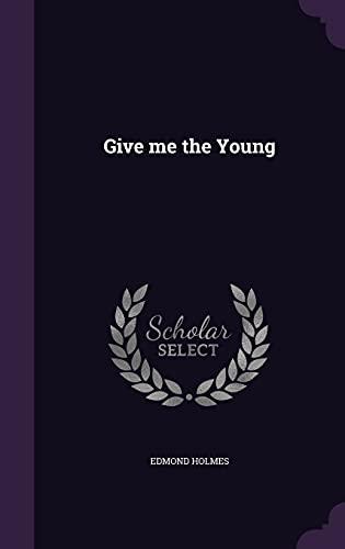Give Me the Young (Hardback): Edmond Holmes
