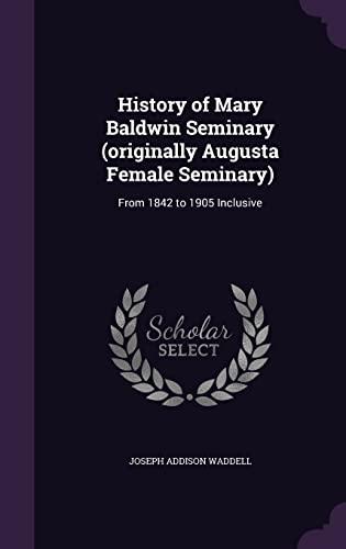 History of Mary Baldwin Seminary (Originally Augusta Female Seminary): From 1842 to 1905 Inclusive:...