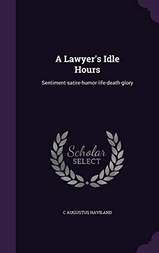 9781356045440: A Lawyer's Idle Hours: Sentiment-Satire-Humor-Life-Death-Glory