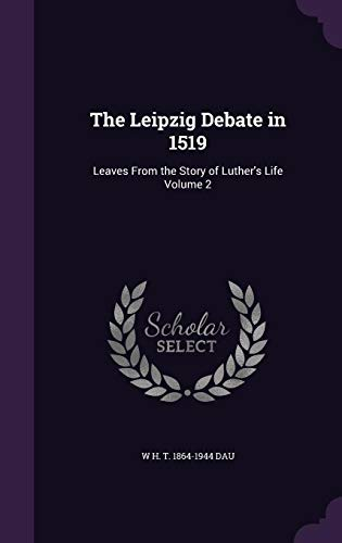 9781356049998: The Leipzig Debate in 1519: Leaves from the Story of Luther's Life Volume 2