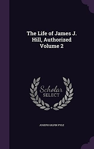 The Life of James J. Hill, Authorized Volume 2