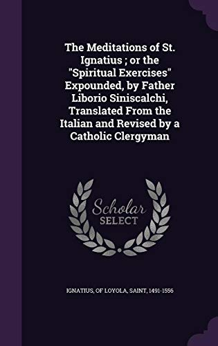 9781356079032: The Meditations of St. Ignatius; Or the Spiritual Exercises Expounded, by Father Liborio Siniscalchi, Translated from the Italian and Revised by a Catholic Clergyman