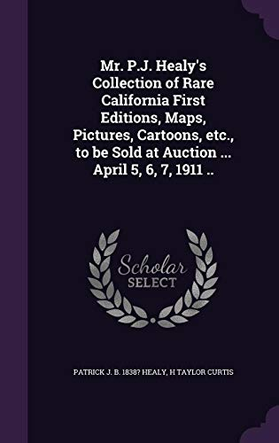 9781356099429: Mr. P.J. Healy's Collection of Rare California First Editions, Maps, Pictures, Cartoons, Etc., to Be Sold at Auction ... April 5, 6, 7, 1911 ..