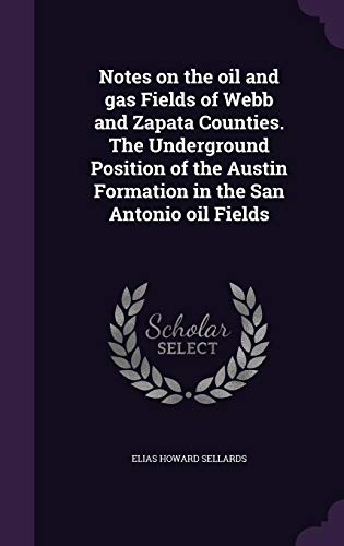 9781356115969: Notes on the Oil and Gas Fields of Webb and Zapata Counties. the Underground Position of the Austin Formation in the San Antonio Oil Fields