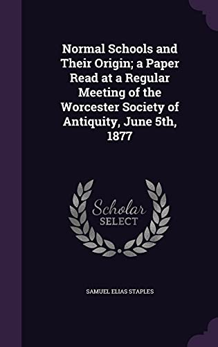 9781356116799: Normal Schools and Their Origin; A Paper Read at a Regular Meeting of the Worcester Society of Antiquity, June 5th, 1877
