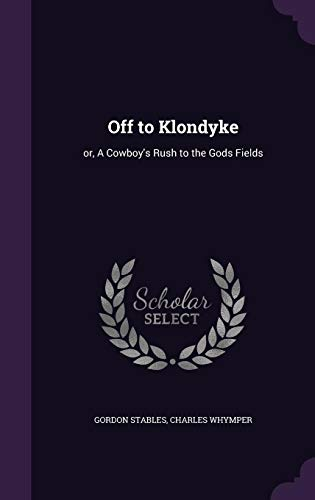 9781356117956: Off to Klondyke: Or, a Cowboy's Rush to the Gods Fields