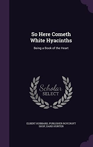 So Here Cometh White Hyacinths: Being a: Elbert Hubbard, Publisher