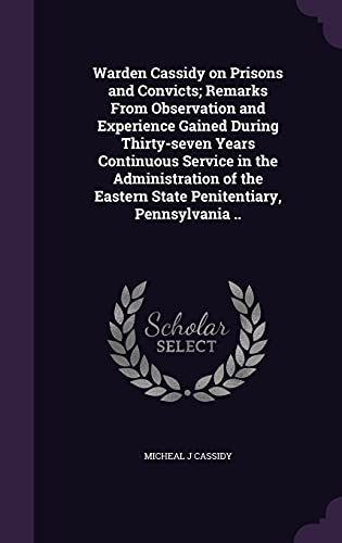 9781356227211: Warden Cassidy on Prisons and Convicts; Remarks from Observation and Experience Gained During Thirty-Seven Years Continuous Service in the ... Eastern State Penitentiary, Pennsylvania ..