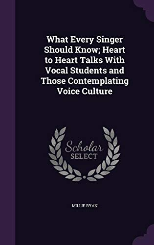 9781356235605: What Every Singer Should Know; Heart to Heart Talks with Vocal Students and Those Contemplating Voice Culture