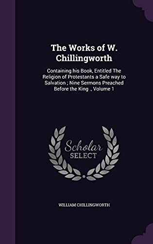 9781356245727: The Works of W. Chillingworth: Containing his Book, Entitled The Religion of Protestants a Safe way to Salvation ; Nine Sermons Preached Before the King, Volume 1