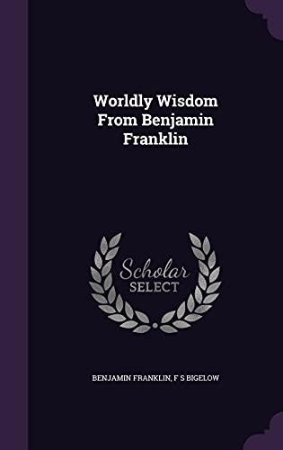 Worldly Wisdom from Benjamin Franklin (Hardback): F S Bigelow,