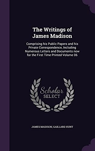 9781356248018: The Writings of James Madison: Comprising His Public Papers and His Private Correspondence, Including Numerous Letters and Documents Now for the First Time Printed Volume 06