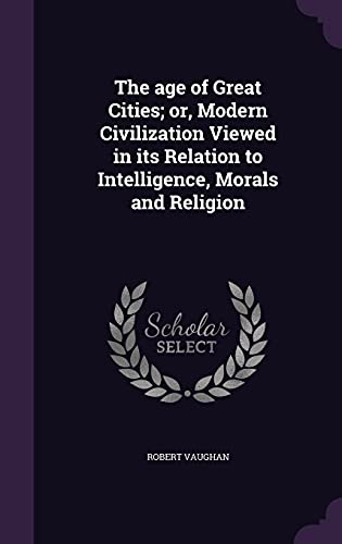 9781356256396: The Age of Great Cities; Or, Modern Civilization Viewed in Its Relation to Intelligence, Morals and Religion