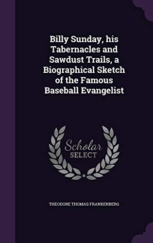 9781356262212: Billy Sunday, His Tabernacles and Sawdust Trails, a Biographical Sketch of the Famous Baseball Evangelist