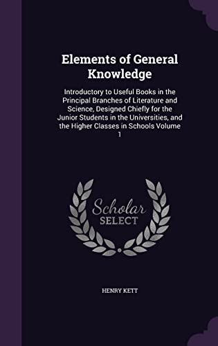 9781356282401: Elements of General Knowledge: Introductory to Useful Books in the Principal Branches of Literature and Science, Designed Chiefly for the Junior ... and the Higher Classes in Schools Volume 1