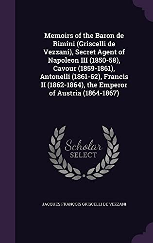 9781356307418: Memoirs of the Baron de Rimini (Griscelli de Vezzani), Secret Agent of Napoleon III (1850-58), Cavour (1859-1861), Antonelli (1861-62), Francis II (1862-1864), the Emperor of Austria (1864-1867)