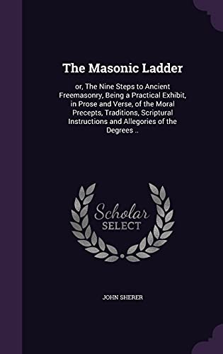 9781356309177: The Masonic Ladder: Or, the Nine Steps to Ancient Freemasonry, Being a Practical Exhibit, in Prose and Verse, of the Moral Precepts, Traditions. Instructions and Allegories of the Degrees