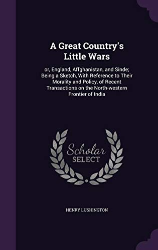 9781356386963: A Great Country's Little Wars: Or, England, Affghanistan, and Sinde; Being a Sketch, with Reference to Their Morality and Policy, of Recent Transactions on the North-Western Frontier of India