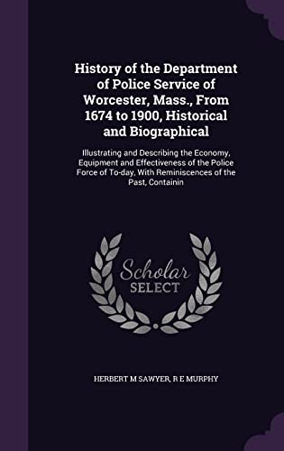 9781356391646: History of the Department of Police Service of Worcester, Mass., from 1674 to 1900, Historical and Biographical: Illustrating and Describing the ... with Reminiscences of the Past, Containin