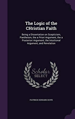 9781356404421: The Logic of the Christian Faith: Being a Dissertation on Scepticism, Pantheism, the a Priori Argument, the a Posteriori Argument, the Intuitional Argument, and Revelation