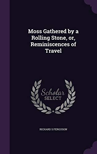 9781356415632: Moss Gathered by a Rolling Stone, Or, Reminiscences of Travel