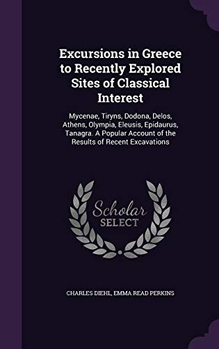 9781356458264: Excursions in Greece to Recently Explored Sites of Classical Interest: Mycenae, Tiryns, Dodona, Delos, Athens, Olympia, Eleusis, Epidaurus, Tanagra. a ... Account of the Results of Recent Excavations