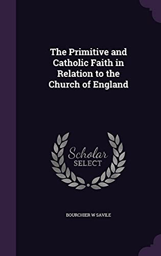 9781356481781: The Primitive and Catholic Faith in Relation to the Church of England