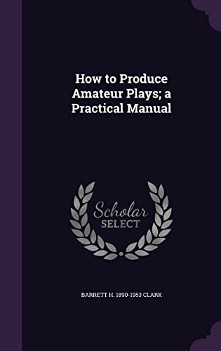 9781356492671: How to Produce Amateur Plays; A Practical Manual