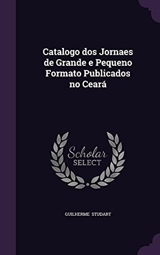 Catalogo DOS Jornaes de Grande E Pequeno Formato Publicados No Ceara: Guilherme Studart