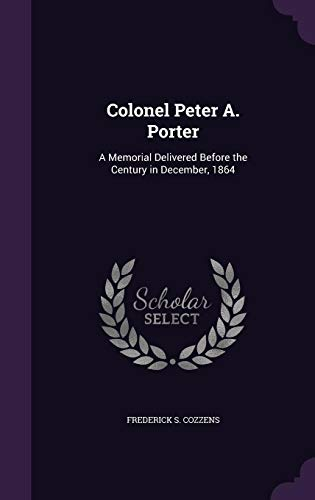 Colonel Peter A. Porter: A Memorial Delivered: Frederick S Cozzens