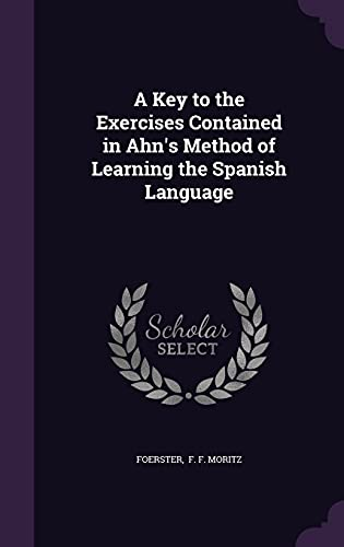 9781356650811: A Key to the Exercises Contained in Ahn's Method of Learning the Spanish Language