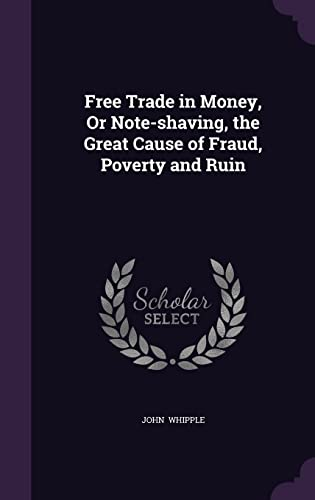 9781356668502: Free Trade in Money, or Note-Shaving, the Great Cause of Fraud, Poverty and Ruin