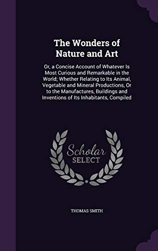 9781356729418: The Wonders of Nature and Art: Or, a Concise Account of Whatever Is Most Curious and Remarkable in the World; Whether Relating to Its Animal, ... and Inventions of Its Inhabitants, Compiled